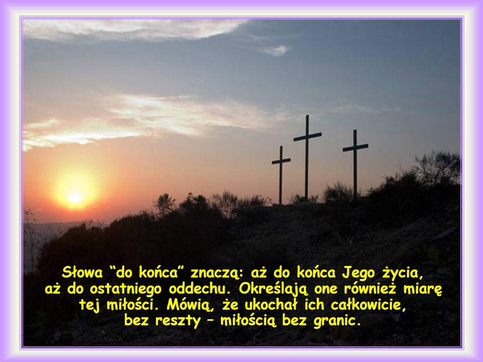 Umiłowawszy swoich na świecie, do końca ich umiłował (J 13, 1).