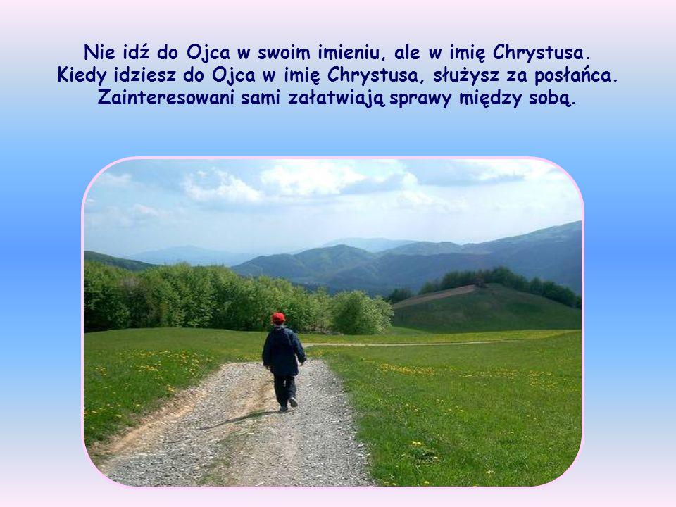 Idź do Ojca w imię moje i proś Go o wszystko, co potrzebne. Jezus wie, że Ojciec nie może Jemu - Swojemu Synowi i Bogu odmówić.