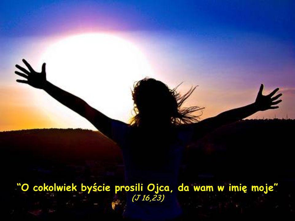 O cokolwiek byście prosili Ojca, da wam w imię moje (J 16,23)