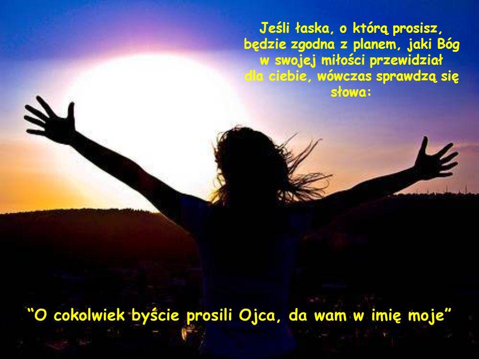 Będzie zatem dobrze, jeśli przed modlitwą zjednoczysz się najpierw z Nim i powiesz Mu: Ojcze, proszę Cię o to w imię Jezusa, jeżeli Ty uważasz, że to
