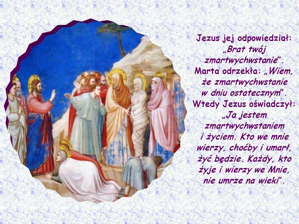 Łazarz miał dwie siostry, Martę i Marię. Marta, na wiadomość, że Jezus nadchodzi, wybiegła Mu naprzeciw i powiedziała:Panie, gdybyś tu był, mój brat b