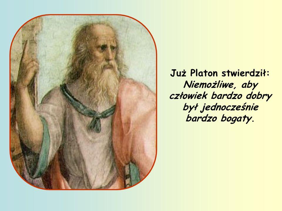 Już Platon stwierdził: Niemożliwe, aby człowiek bardzo dobry był jednocześnie bardzo bogaty.