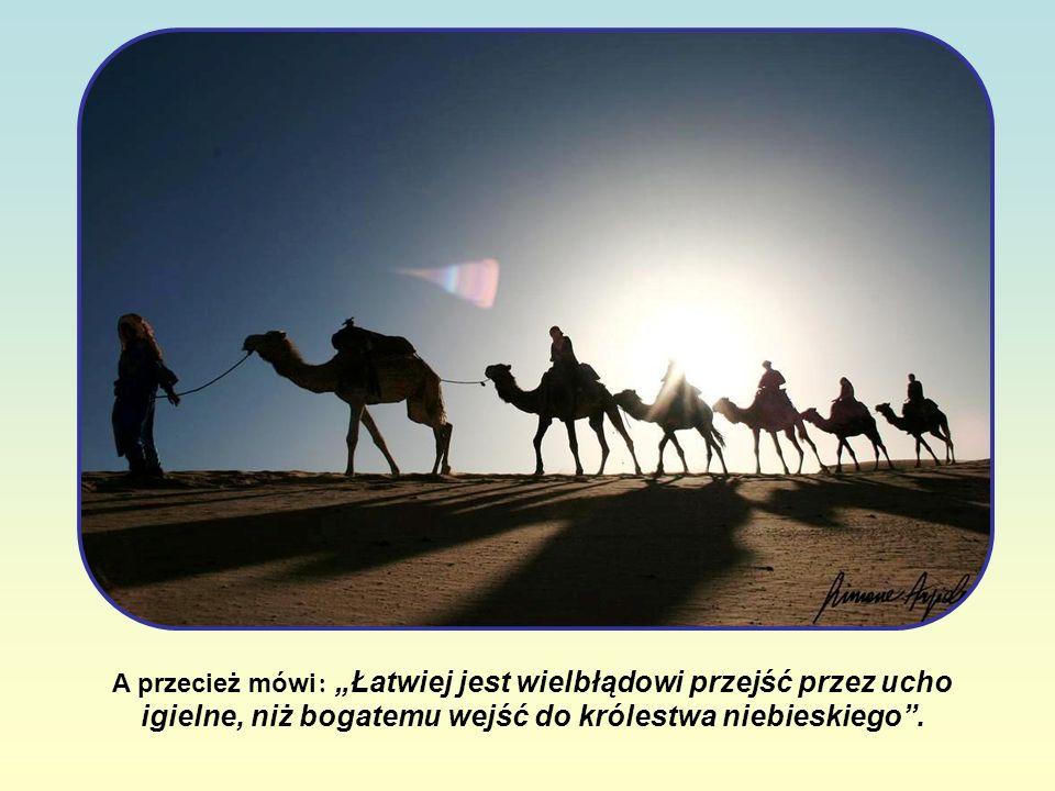 A przecież mówi : Łatwiej jest wielbłądowi przejść przez ucho igielne, niż bogatemu wejść do królestwa niebieskiego.