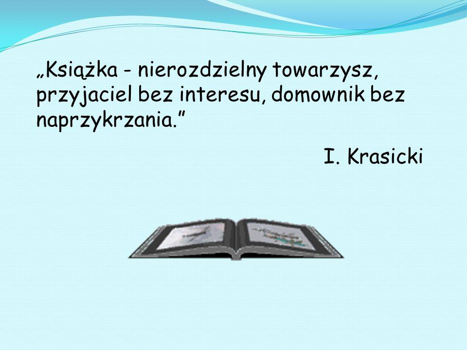 Książka - nierozdzielny towarzysz, przyjaciel bez interesu, domownik bez naprzykrzania. I. Krasicki