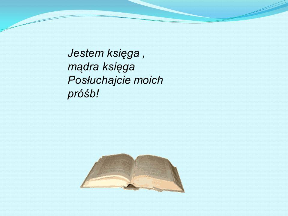 Jestem księga, mądra księga Posłuchajcie moich próśb!