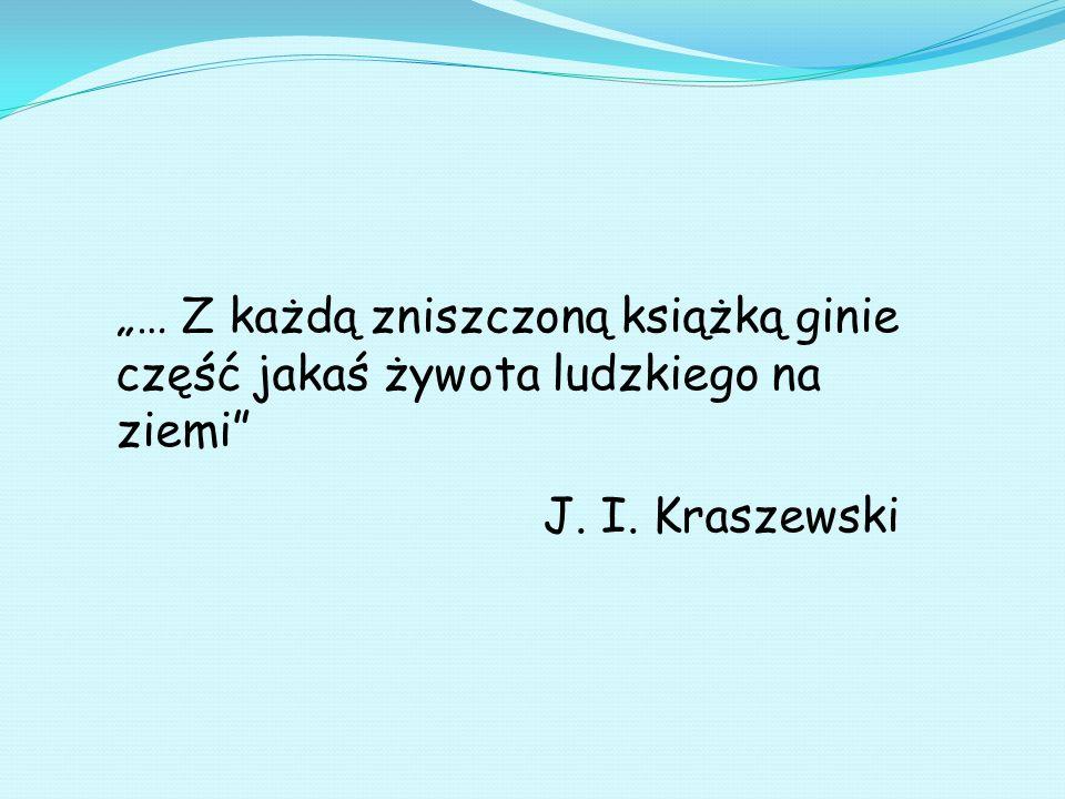 … Z każdą zniszczoną książką ginie część jakaś żywota ludzkiego na ziemi J. I. Kraszewski