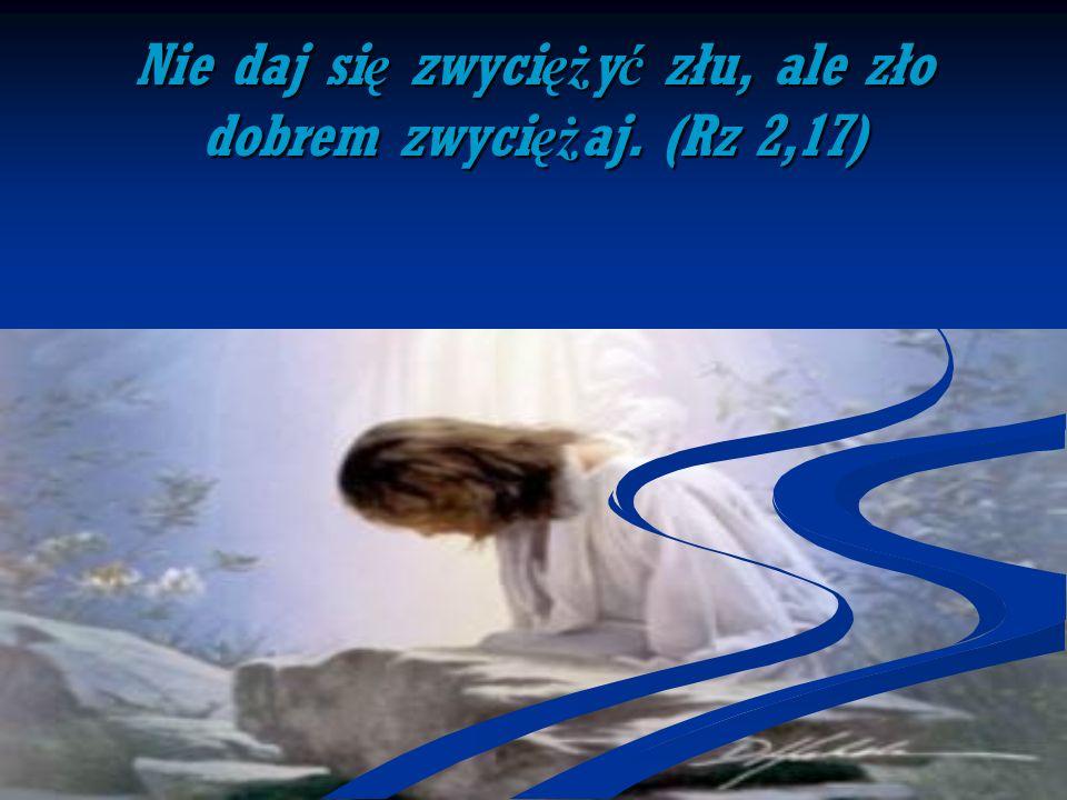 Nie daj si ę zwyci ęż y ć złu, ale zło dobrem zwyci ęż aj. (Rz 2,17)