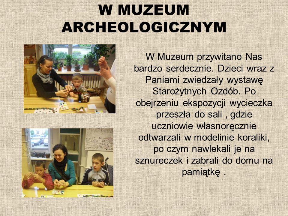 W MUZEUM ARCHEOLOGICZNYM W Muzeum przywitano Nas bardzo serdecznie. Dzieci wraz z Paniami zwiedzały wystawę Starożytnych Ozdób. Po obejrzeniu ekspozyc