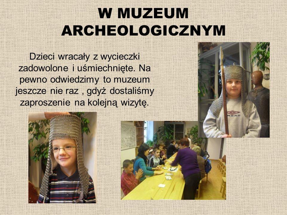 W MUZEUM ARCHEOLOGICZNYM Dzieci wracały z wycieczki zadowolone i uśmiechnięte. Na pewno odwiedzimy to muzeum jeszcze nie raz, gdyż dostaliśmy zaprosze