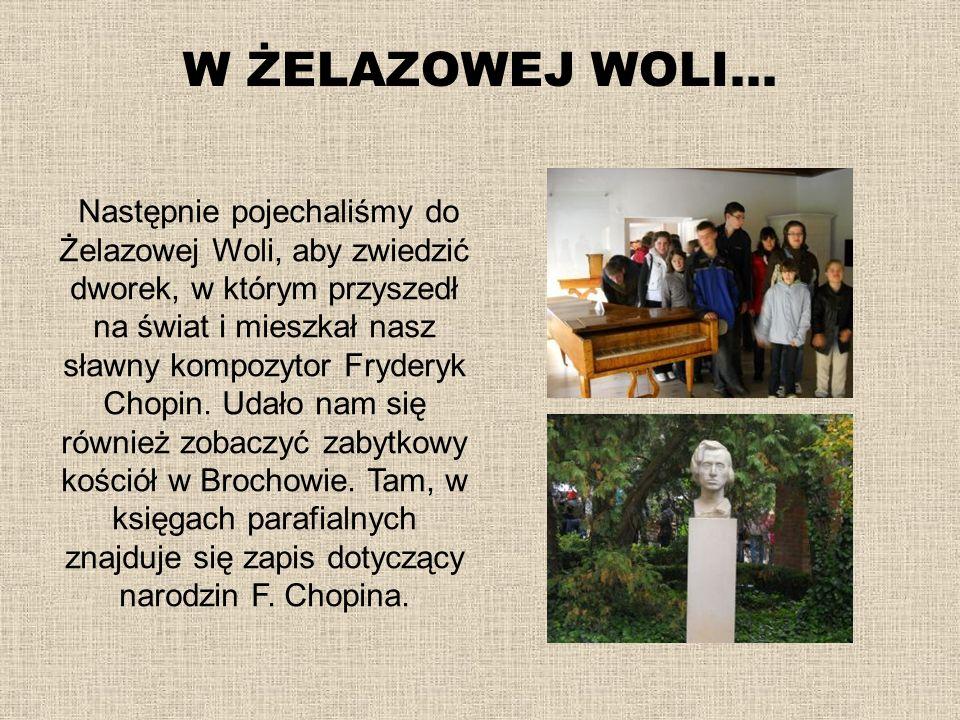 W ŻELAZOWEJ WOLI… Następnie pojechaliśmy do Żelazowej Woli, aby zwiedzić dworek, w którym przyszedł na świat i mieszkał nasz sławny kompozytor Frydery