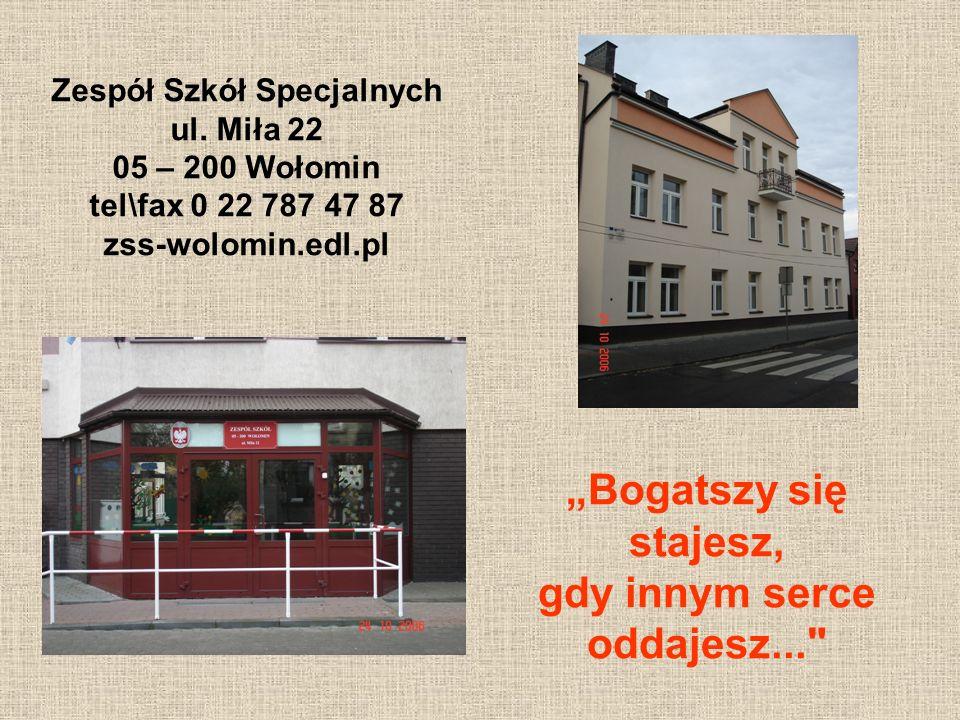 Zespół Szkół Specjalnych ul. Miła 22 05 – 200 Wołomin tel\fax 0 22 787 47 87 zss-wolomin.edl.pl Bogatszy się stajesz, gdy innym serce oddajesz...