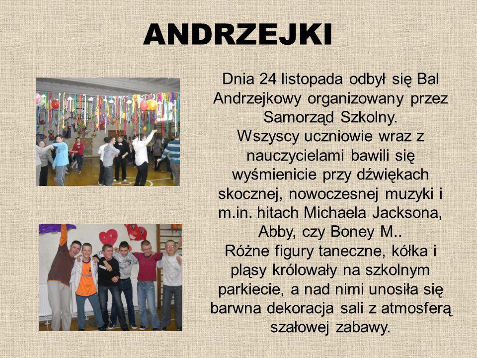 ANDRZEJKI Dnia 24 listopada odbył się Bal Andrzejkowy organizowany przez Samorząd Szkolny. Wszyscy uczniowie wraz z nauczycielami bawili się wyśmienic