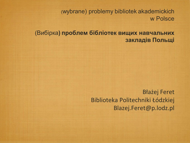 ( wybrane) problemy bibliotek akademickich w Polsce (Вибірка) проблем бібліотек вищих навчальних закладів Польщі Błażej Feret Biblioteka Politechniki