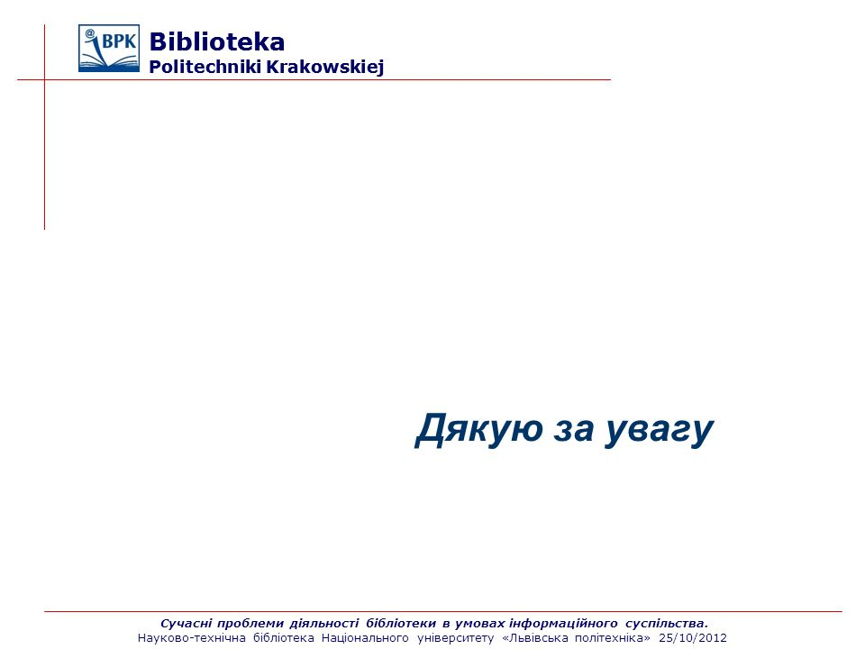 Biblioteka Politechniki Krakowskiej Дякую за увагу Сучасні проблеми діяльності бібліотеки в умовах інформаційного суспільства. Науково-технічна бібліо