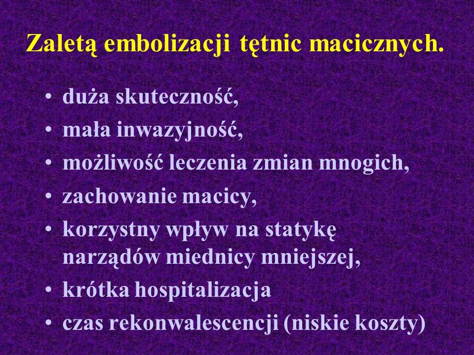 Zaletą embolizacji tętnic macicznych. duża skuteczność, mała inwazyjność, możliwość leczenia zmian mnogich, zachowanie macicy, korzystny wpływ na stat