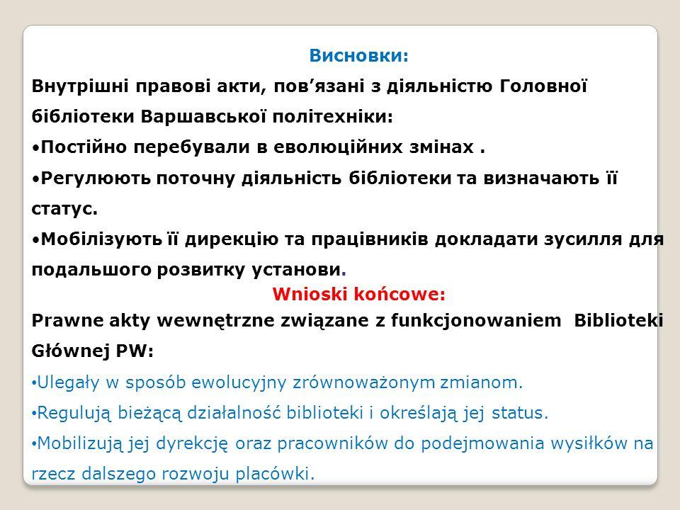 Висновки: Внутрішні правові акти, повязані з діяльністю Головної бібліотеки Варшавської політехніки: Постійно перебували в еволюційних змінах. Регулюю