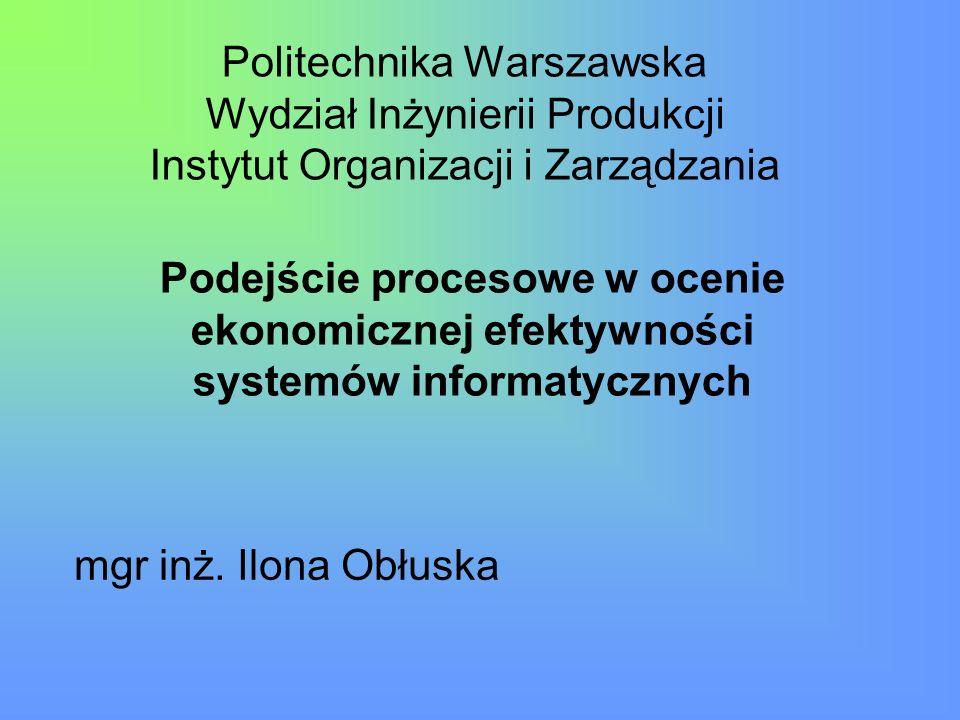 Politechnika Warszawska Wydział Inżynierii Produkcji Instytut Organizacji i Zarządzania Podejście procesowe w ocenie ekonomicznej efektywności systemó