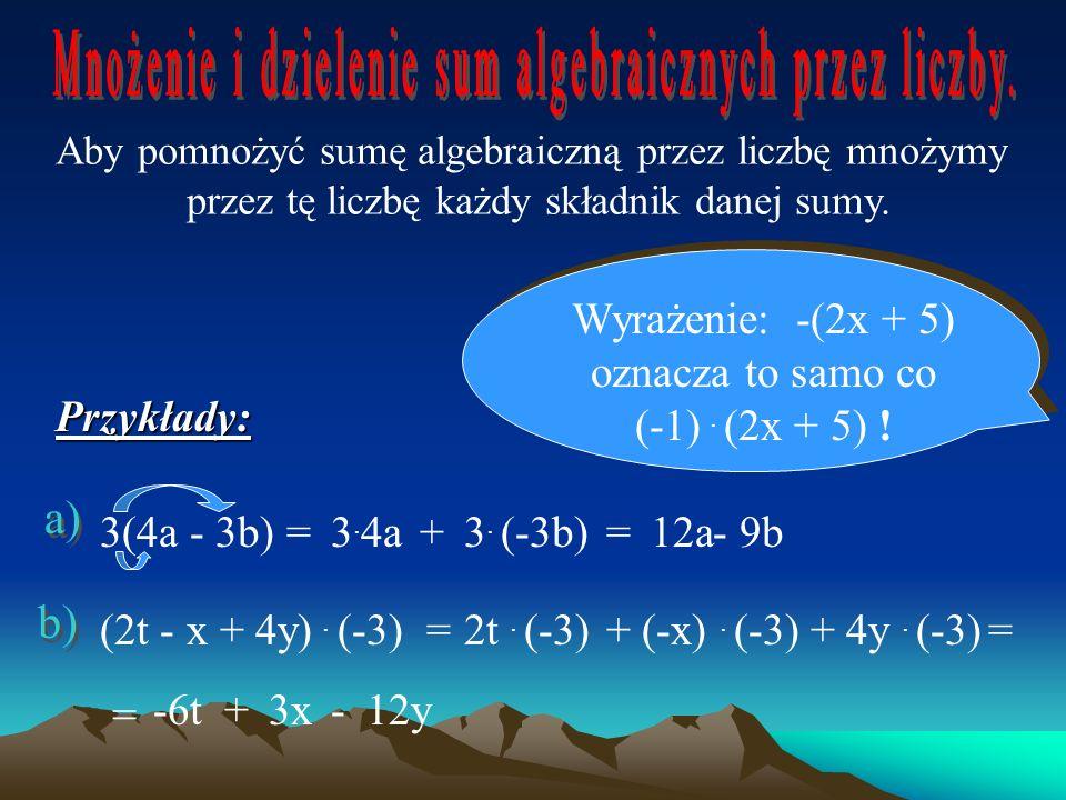 Aby pomnożyć sumę algebraiczną przez liczbę mnożymy przez tę liczbę każdy składnik danej sumy.