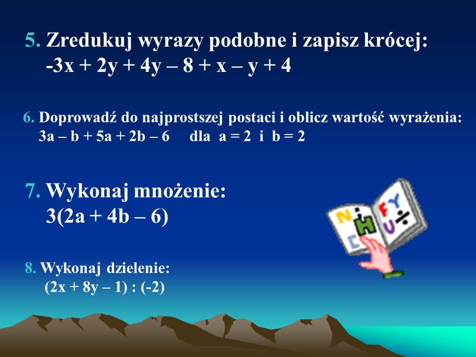 5.Zredukuj wyrazy podobne i zapisz krócej: -3x + 2y + 4y – 8 + x – y + 4 6.
