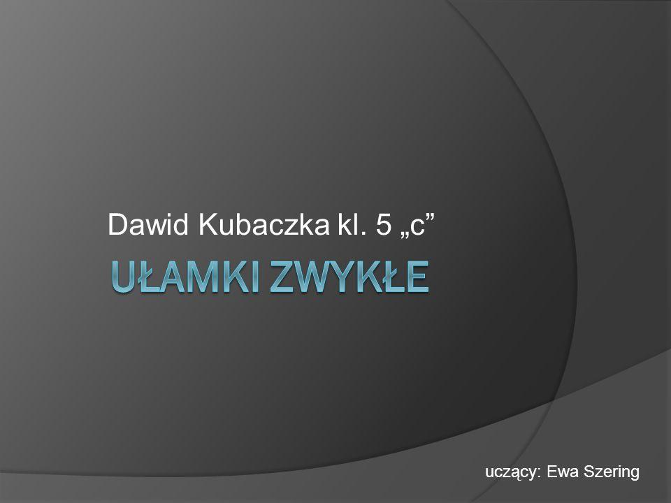 Dawid Kubaczka kl. 5 c uczący: Ewa Szering