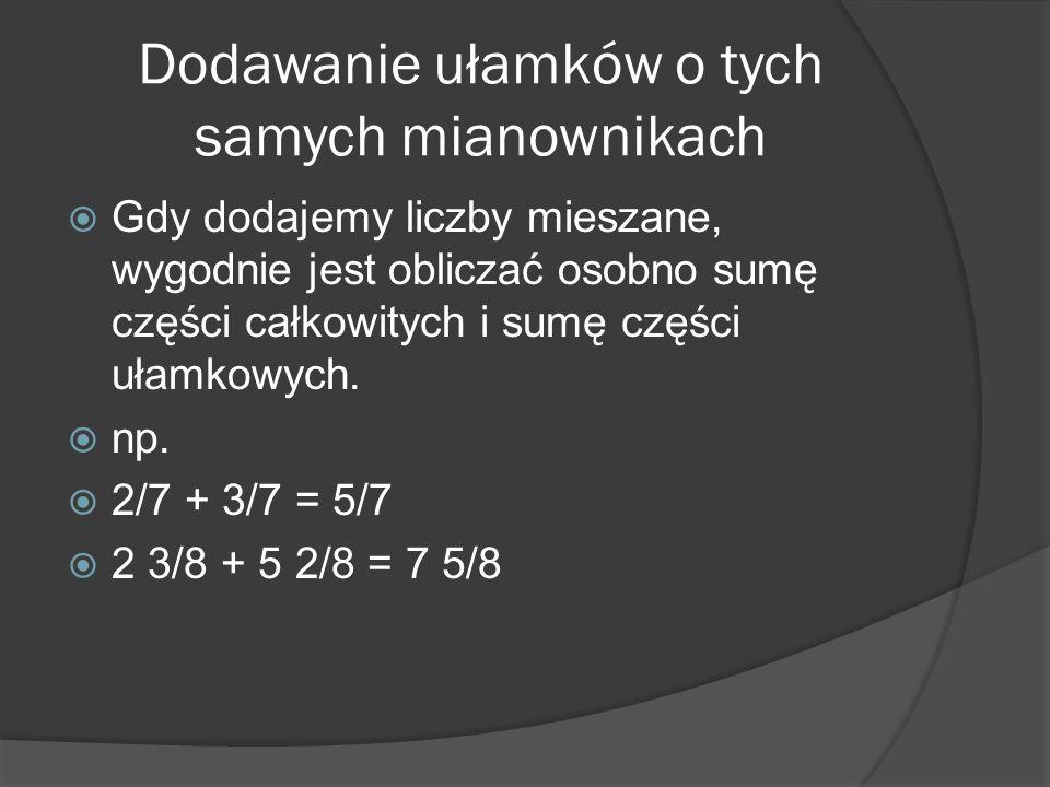 Dodawanie ułamków o tych samych mianownikach Gdy dodajemy liczby mieszane, wygodnie jest obliczać osobno sumę części całkowitych i sumę części ułamkow