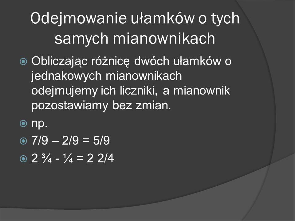 Odejmowanie ułamków o tych samych mianownikach Obliczając różnicę dwóch ułamków o jednakowych mianownikach odejmujemy ich liczniki, a mianownik pozost