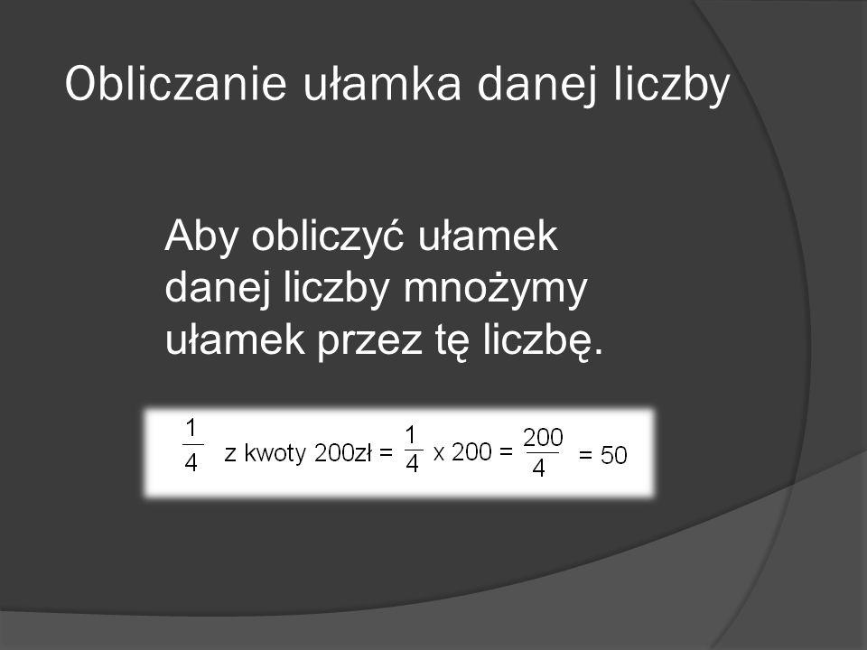 Obliczanie ułamka danej liczby Aby obliczyć ułamek danej liczby mnożymy ułamek przez tę liczbę.