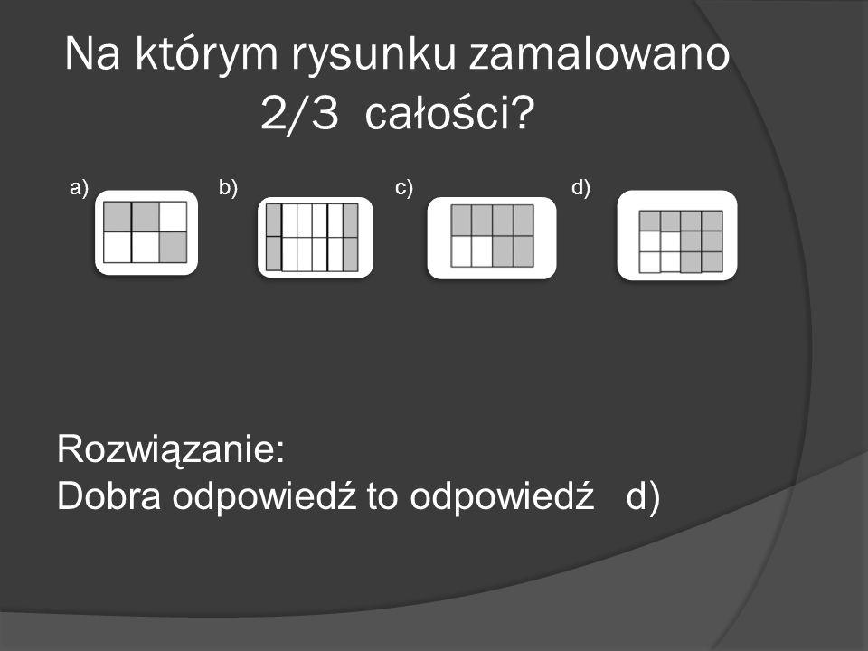 Na którym rysunku zamalowano 2/3 całości? a)b)c)d) Rozwiązanie: Dobra odpowiedź to odpowiedź d)