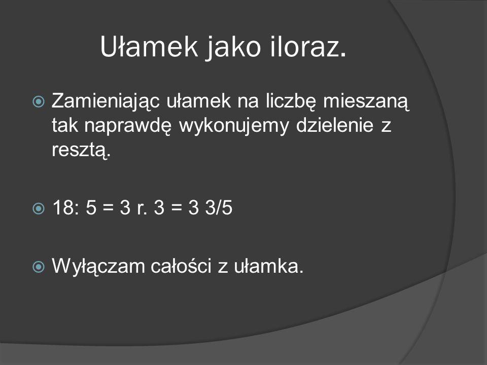Ułamek jako iloraz. Zamieniając ułamek na liczbę mieszaną tak naprawdę wykonujemy dzielenie z resztą. 18: 5 = 3 r. 3 = 3 3/5 Wyłączam całości z ułamka