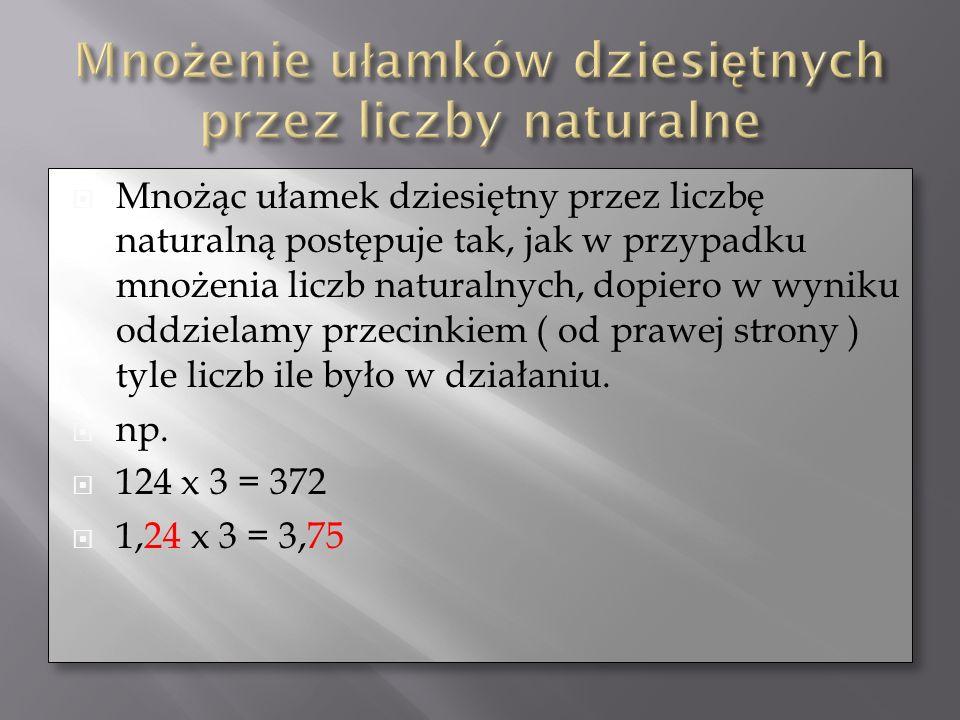 Mnożąc ułamek dziesiętny przez liczbę naturalną postępuje tak, jak w przypadku mnożenia liczb naturalnych, dopiero w wyniku oddzielamy przecinkiem ( o