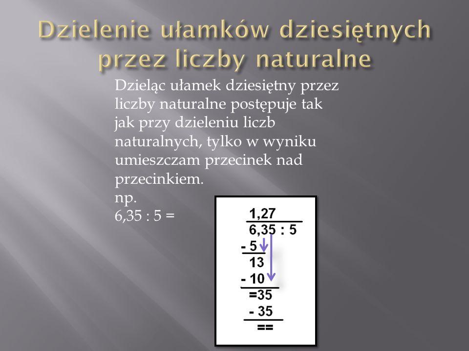 Dzieląc ułamek dziesiętny przez liczby naturalne postępuje tak jak przy dzieleniu liczb naturalnych, tylko w wyniku umieszczam przecinek nad przecinki