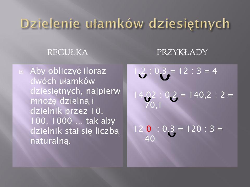 REGUŁKAPRZYKŁADY Aby obliczy ć iloraz dwóch u ł amków dziesi ę tnych, najpierw mno żę dzieln ą i dzielnik przez 10, 100, 1000 … tak aby dzielnik sta ł