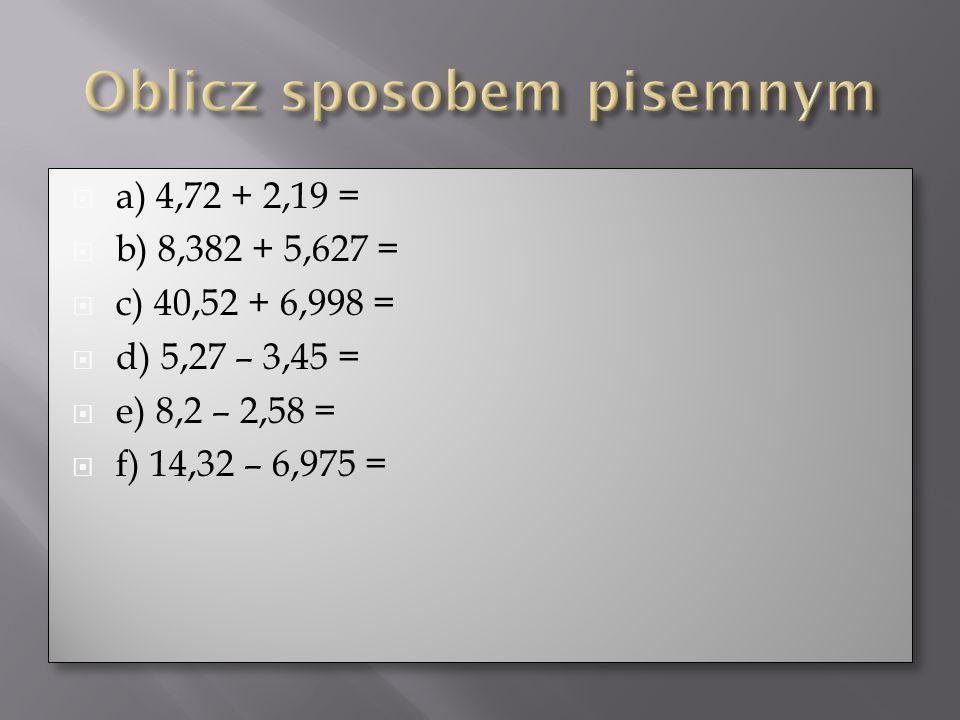 a) 4,72 + 2,19 = b) 8,382 + 5,627 = c) 40,52 + 6,998 = d) 5,27 – 3,45 = e) 8,2 – 2,58 = f) 14,32 – 6,975 = a) 4,72 + 2,19 = b) 8,382 + 5,627 = c) 40,5