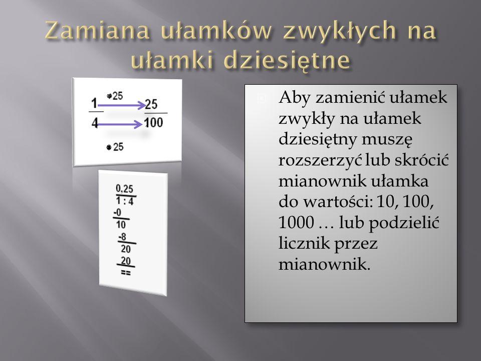 Aby zamienić ułamek zwykły na ułamek dziesiętny muszę rozszerzyć lub skrócić mianownik ułamka do wartości: 10, 100, 1000 … lub podzielić licznik przez