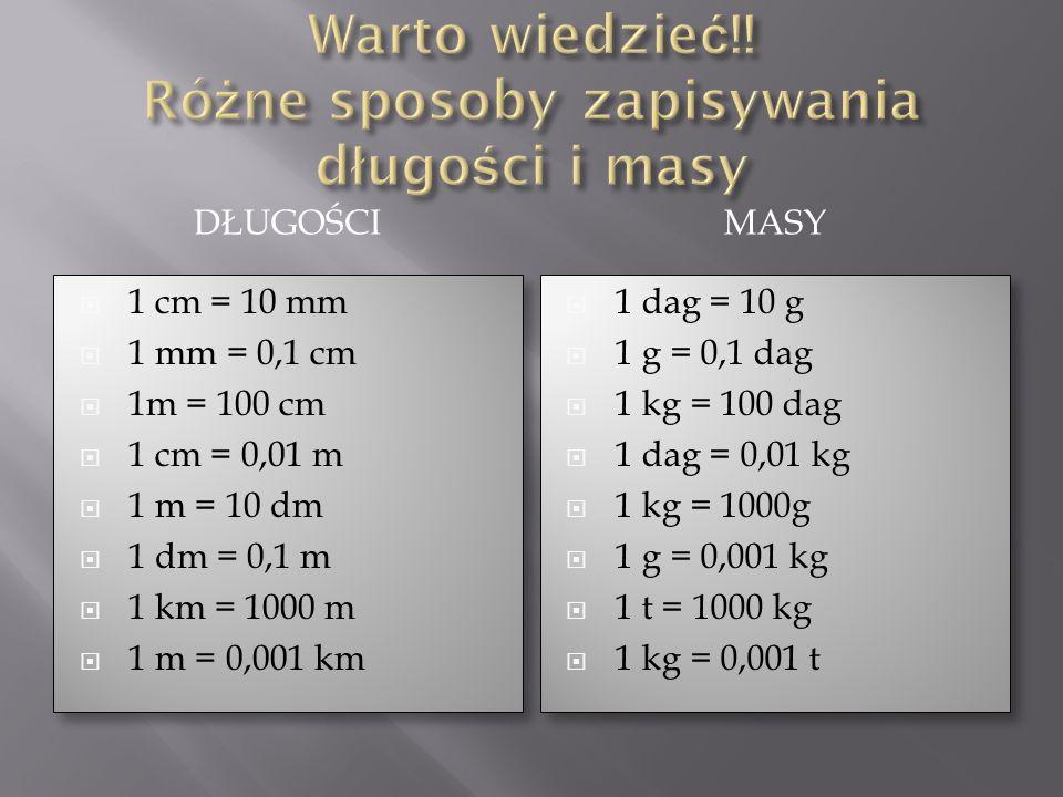 DŁUGOŚCIMASY 1 cm = 10 mm 1 mm = 0,1 cm 1m = 100 cm 1 cm = 0,01 m 1 m = 10 dm 1 dm = 0,1 m 1 km = 1000 m 1 m = 0,001 km 1 cm = 10 mm 1 mm = 0,1 cm 1m