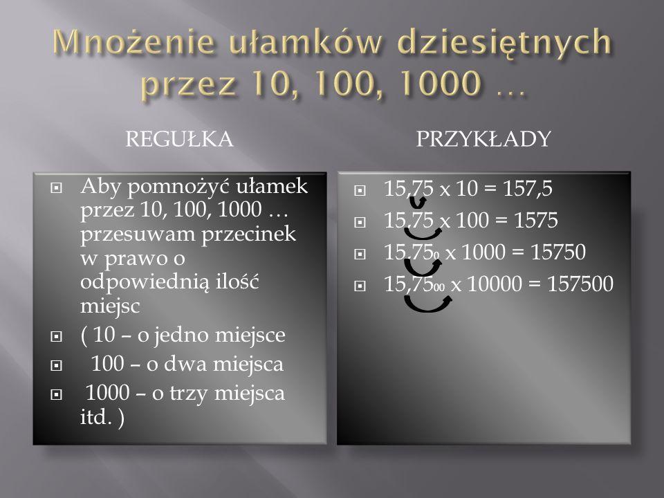 REGUŁKAPRZYKŁADY Aby pomnożyć ułamek przez 10, 100, 1000 … przesuwam przecinek w prawo o odpowiednią ilość miejsc ( 10 – o jedno miejsce 100 – o dwa m