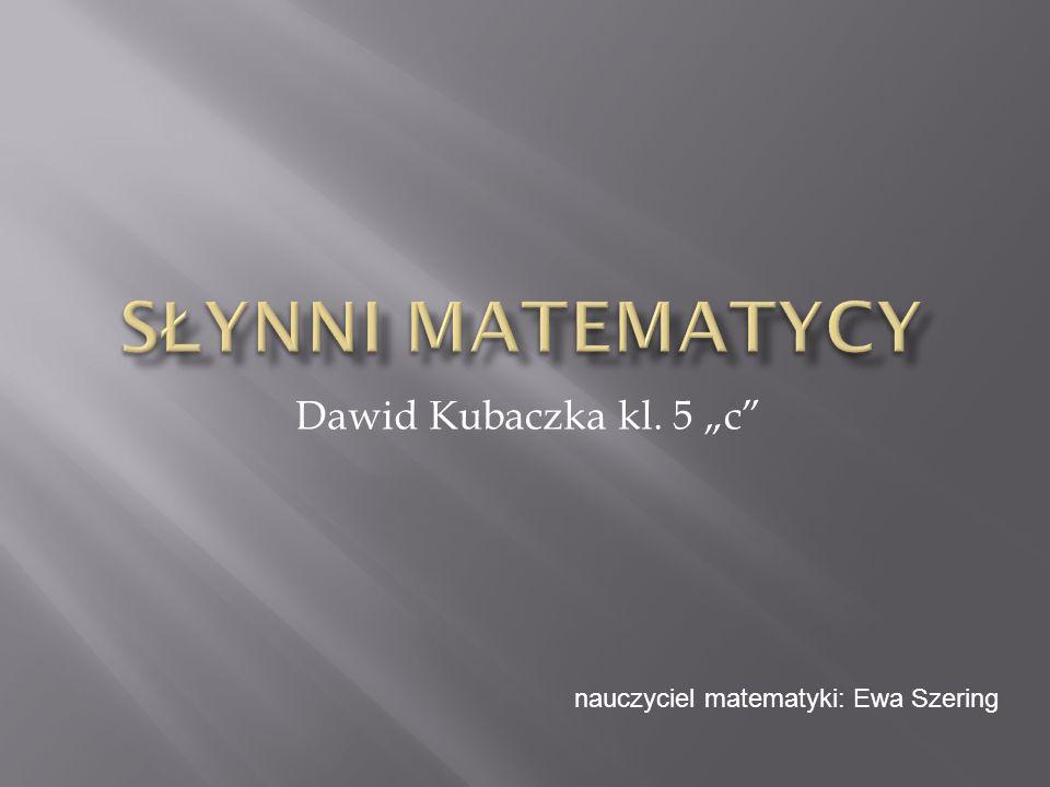 Dawid Kubaczka kl. 5 c nauczyciel matematyki: Ewa Szering