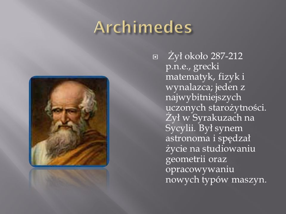 Żył około 287-212 p.n.e., grecki matematyk, fizyk i wynalazca; jeden z najwybitniejszych uczonych starożytności. Żył w Syrakuzach na Sycylii. Był syne