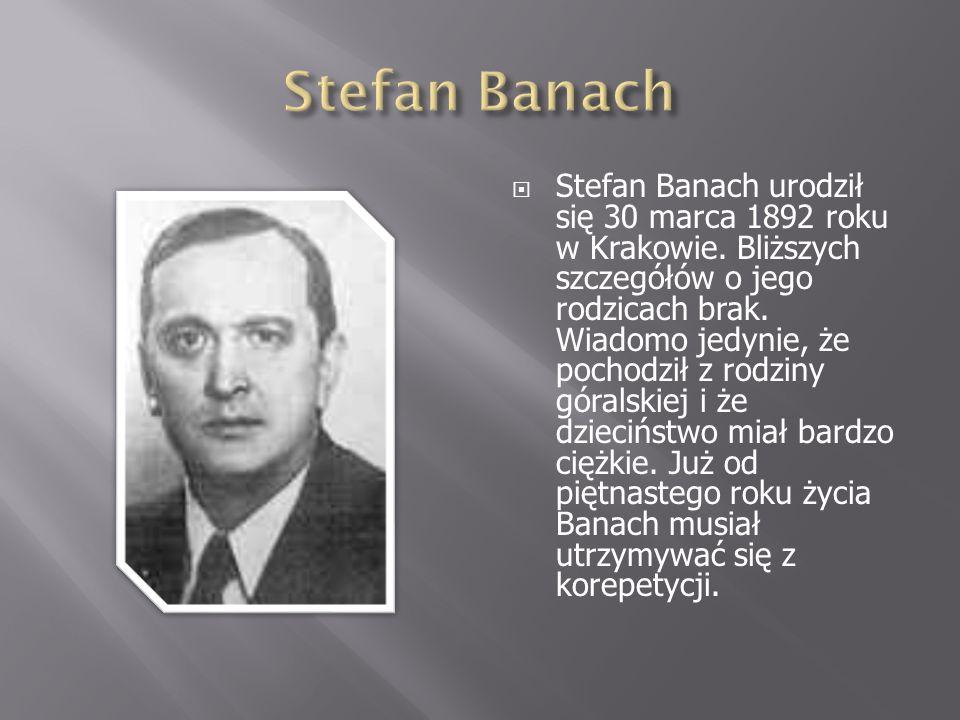 Stefan Banach urodził się 30 marca 1892 roku w Krakowie. Bliższych szczegółów o jego rodzicach brak. Wiadomo jedynie, że pochodził z rodziny góralskie