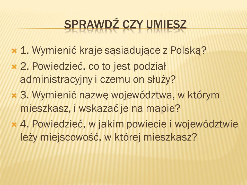 1. Wymienić kraje sąsiadujące z Polską? 2. Powiedzieć, co to jest podział administracyjny i czemu on służy? 3. Wymienić nazwę województwa, w którym mi