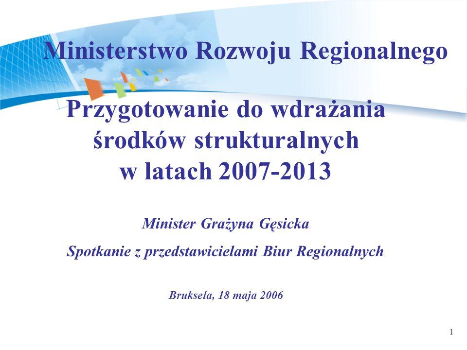 1 Przygotowanie do wdrażania środków strukturalnych w latach 2007-2013 Minister Grażyna Gęsicka Spotkanie z przedstawicielami Biur Regionalnych Bruksela, 18 maja 2006 Ministerstwo Rozwoju Regionalnego