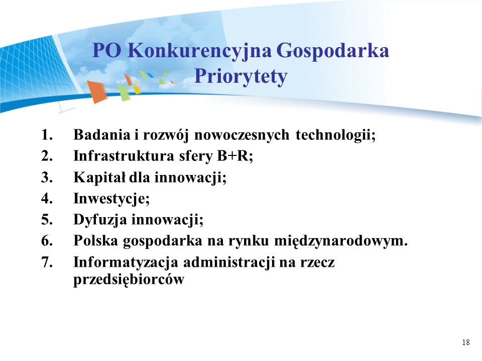 18 PO Konkurencyjna Gospodarka Priorytety 1.Badania i rozwój nowoczesnych technologii; 2.Infrastruktura sfery B+R; 3.Kapitał dla innowacji; 4.Inwestycje; 5.Dyfuzja innowacji; 6.Polska gospodarka na rynku międzynarodowym.