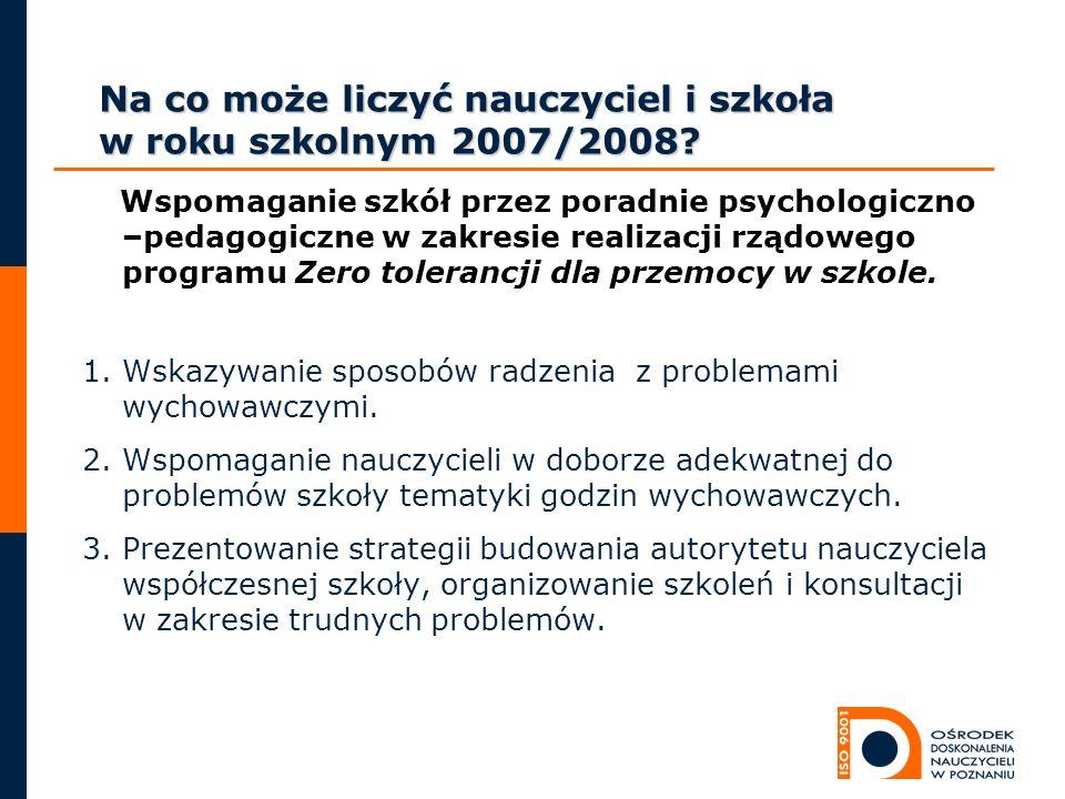 Na co może liczyć nauczyciel i szkoła w roku szkolnym 2007/2008? Wspomaganie szkół przez poradnie psychologiczno –pedagogiczne w zakresie realizacji r
