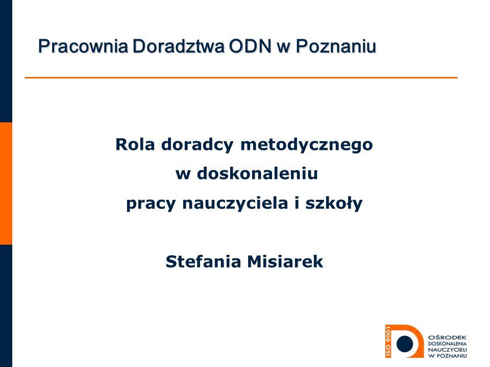 Rola doradcy metodycznego w doskonaleniu pracy nauczyciela i szkoły Stefania Misiarek Pracownia Doradztwa ODN w Poznaniu