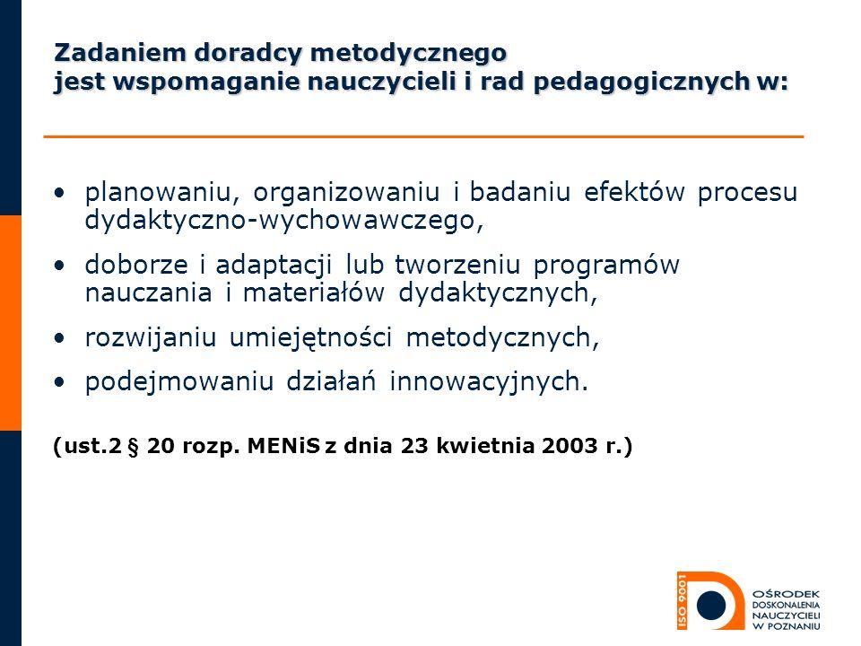 Zadaniem doradcy metodycznego jest wspomaganie nauczycieli i rad pedagogicznych w: planowaniu, organizowaniu i badaniu efektów procesu dydaktyczno-wyc