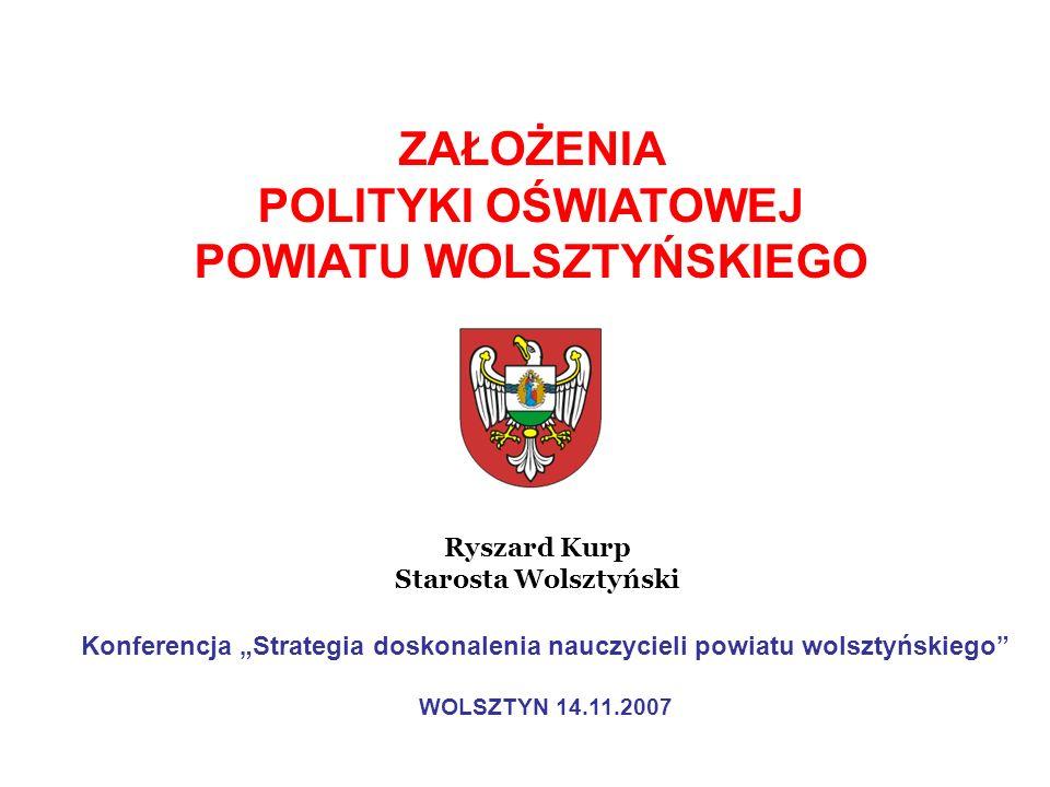 ZAŁOŻENIA POLITYKI OŚWIATOWEJ POWIATU WOLSZTYŃSKIEGO Ryszard Kurp Starosta Wolsztyński Konferencja Strategia doskonalenia nauczycieli powiatu wolsztyń