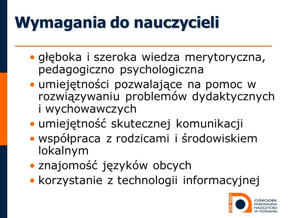 Wymagania do nauczycieli głęboka i szeroka wiedza merytoryczna, pedagogiczno psychologiczna umiejętności pozwalające na pomoc w rozwiązywaniu problemó