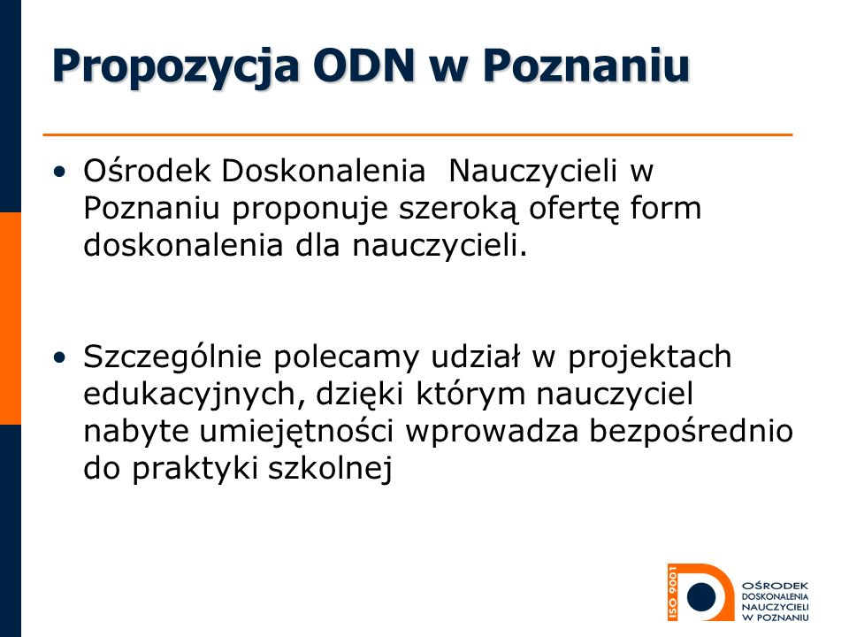 Propozycja ODN w Poznaniu Ośrodek Doskonalenia Nauczycieli w Poznaniu proponuje szeroką ofertę form doskonalenia dla nauczycieli. Szczególnie polecamy