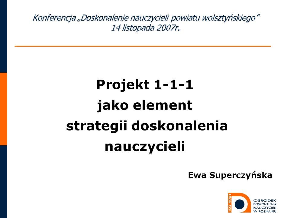 Projekt 1-1-1 jako element strategii doskonalenia nauczycieli Ewa Superczyńska Konferencja Doskonalenie nauczycieli powiatu wolsztyńskiego 14 listopada 2007r.