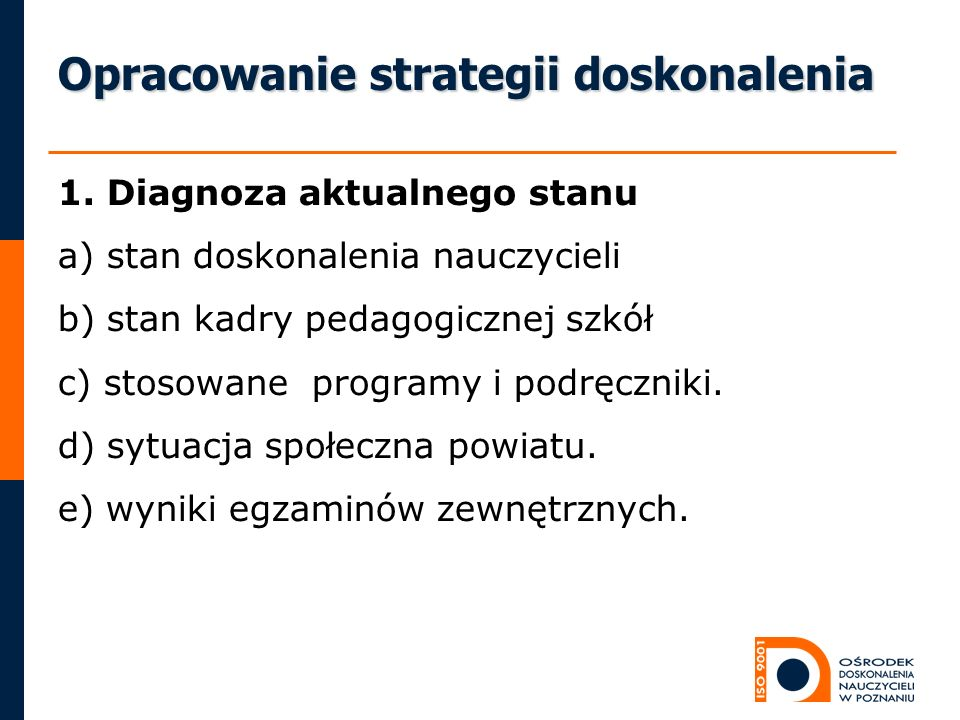 Opracowanie strategii doskonalenia 1. Diagnoza aktualnego stanu a) stan doskonalenia nauczycieli b) stan kadry pedagogicznej szkół c) stosowane progra